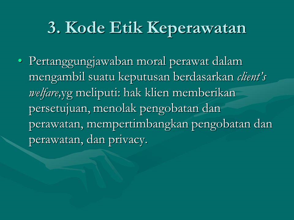 3. Kode Etik Keperawatan Pertanggungjawaban moral perawat dalam mengambil suatu keputusan berdasarkan client's welfare,yg meliputi: hak klien memberik