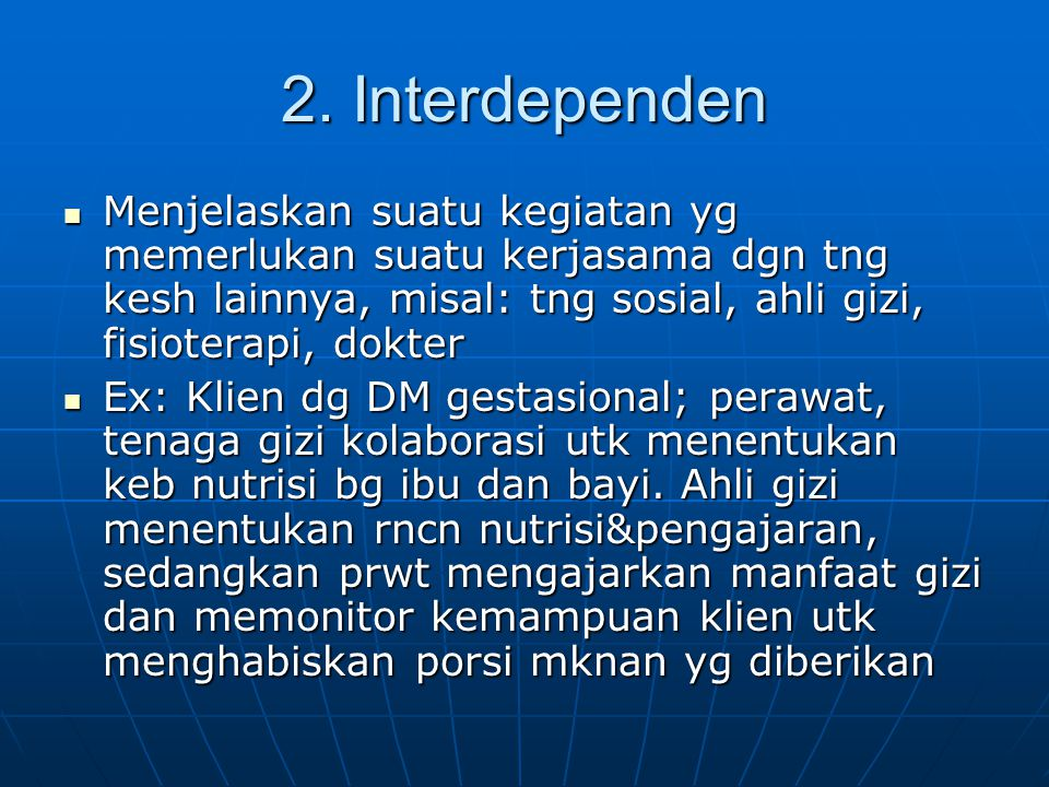 2. Interdependen Menjelaskan suatu kegiatan yg memerlukan suatu kerjasama dgn tng kesh lainnya, misal: tng sosial, ahli gizi, fisioterapi, dokter Menj