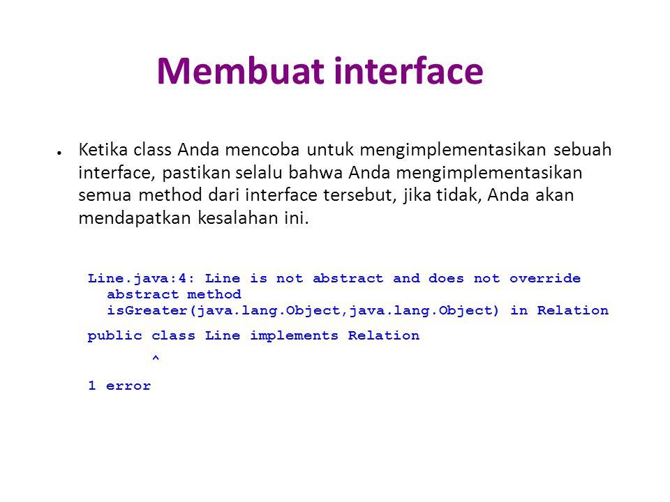 Membuat interface ● Ketika class Anda mencoba untuk mengimplementasikan sebuah interface, pastikan selalu bahwa Anda mengimplementasikan semua method