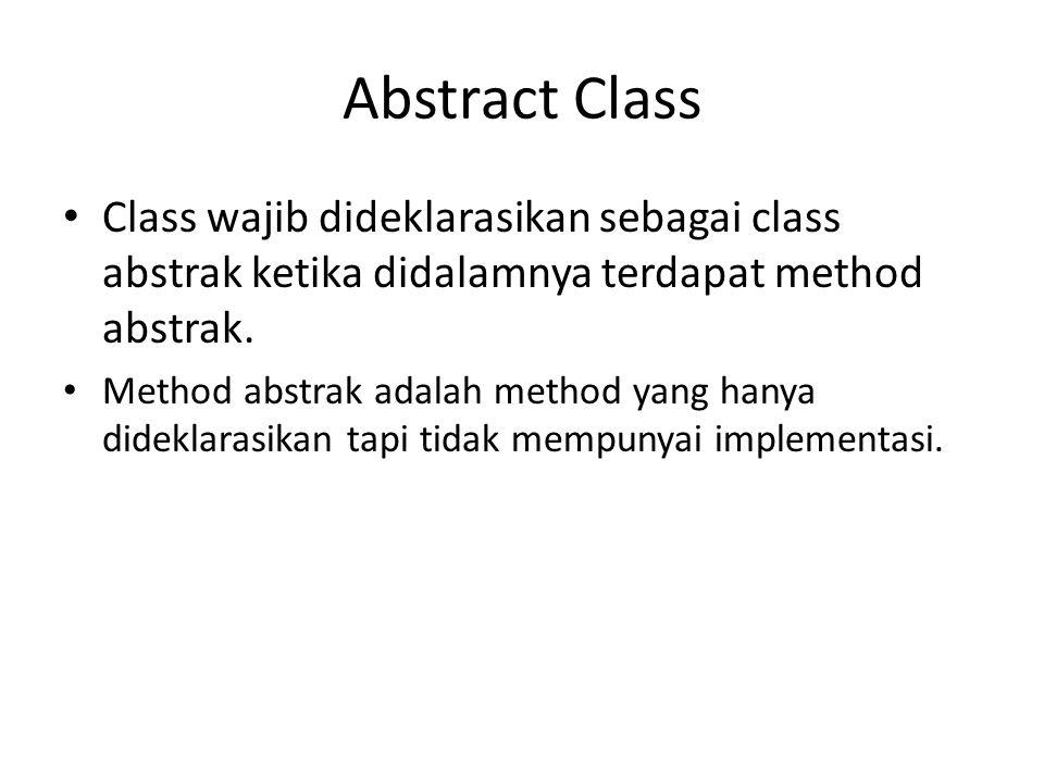 Abstract Class Class wajib dideklarasikan sebagai class abstrak ketika didalamnya terdapat method abstrak. Method abstrak adalah method yang hanya did