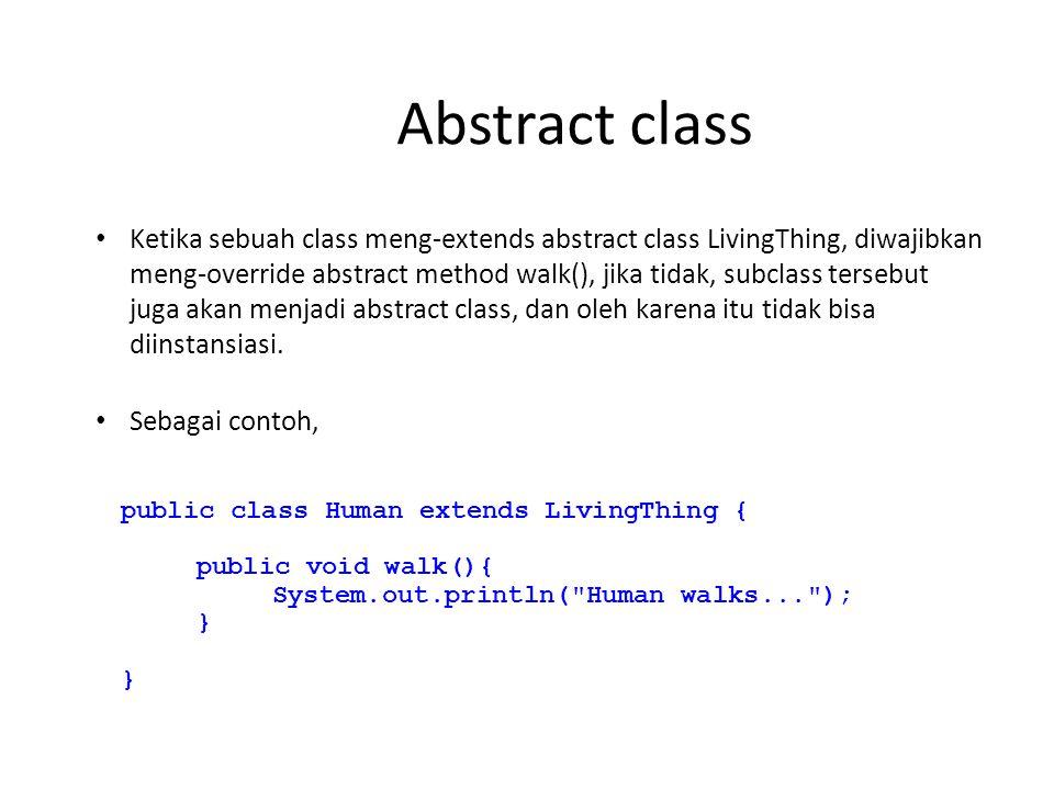 Abstract class Ketika sebuah class meng-extends abstract class LivingThing, diwajibkan meng-override abstract method walk(), jika tidak, subclass tersebut juga akan menjadi abstract class, dan oleh karena itu tidak bisa diinstansiasi.