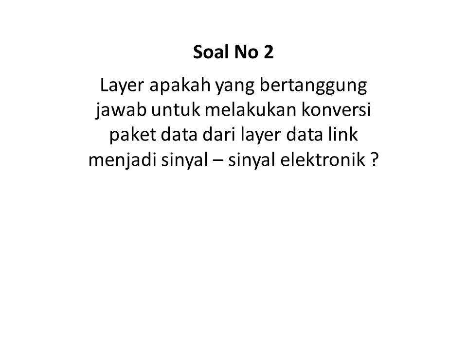 Layer apakah yang bertanggung jawab untuk melakukan konversi paket data dari layer data link menjadi sinyal – sinyal elektronik ? Soal No 2