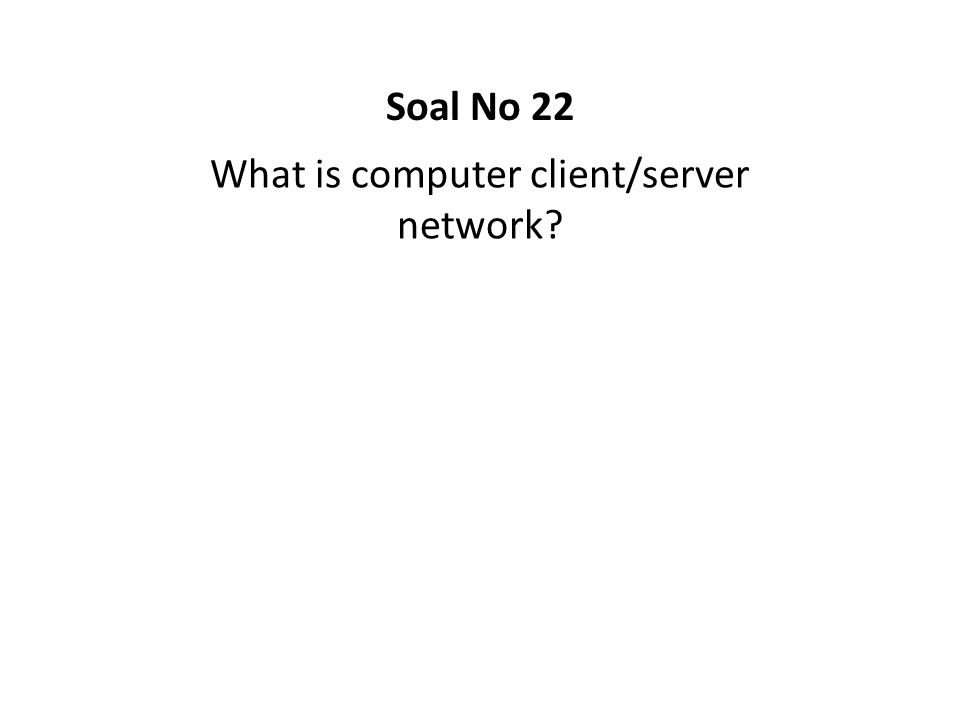 What is computer client/server network? Soal No 22