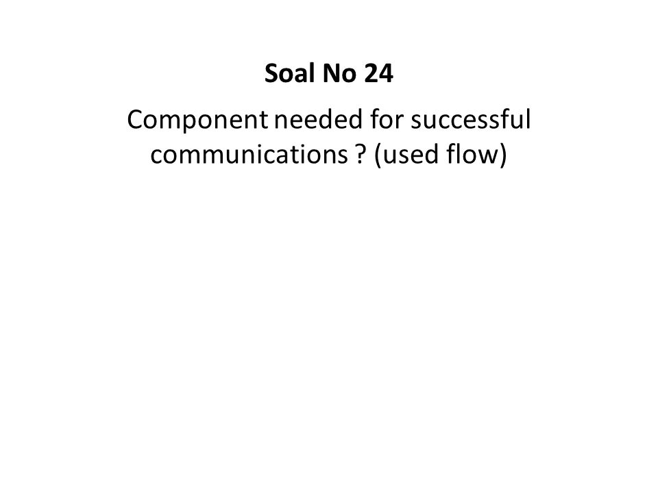 Component needed for successful communications ? (used flow) Soal No 24