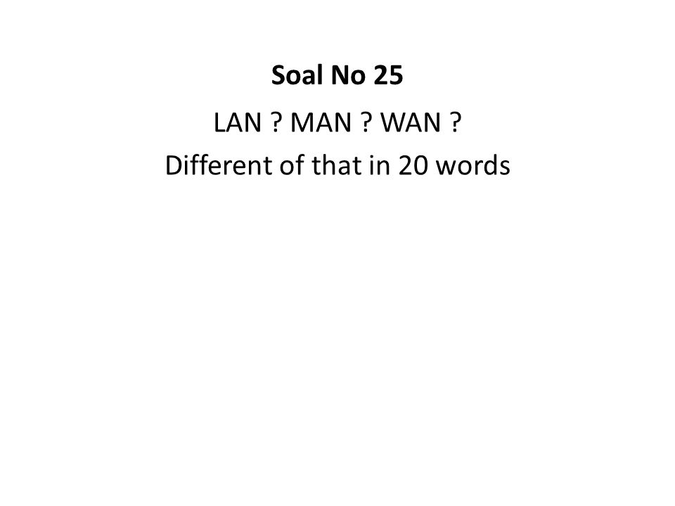 LAN ? MAN ? WAN ? Different of that in 20 words Soal No 25