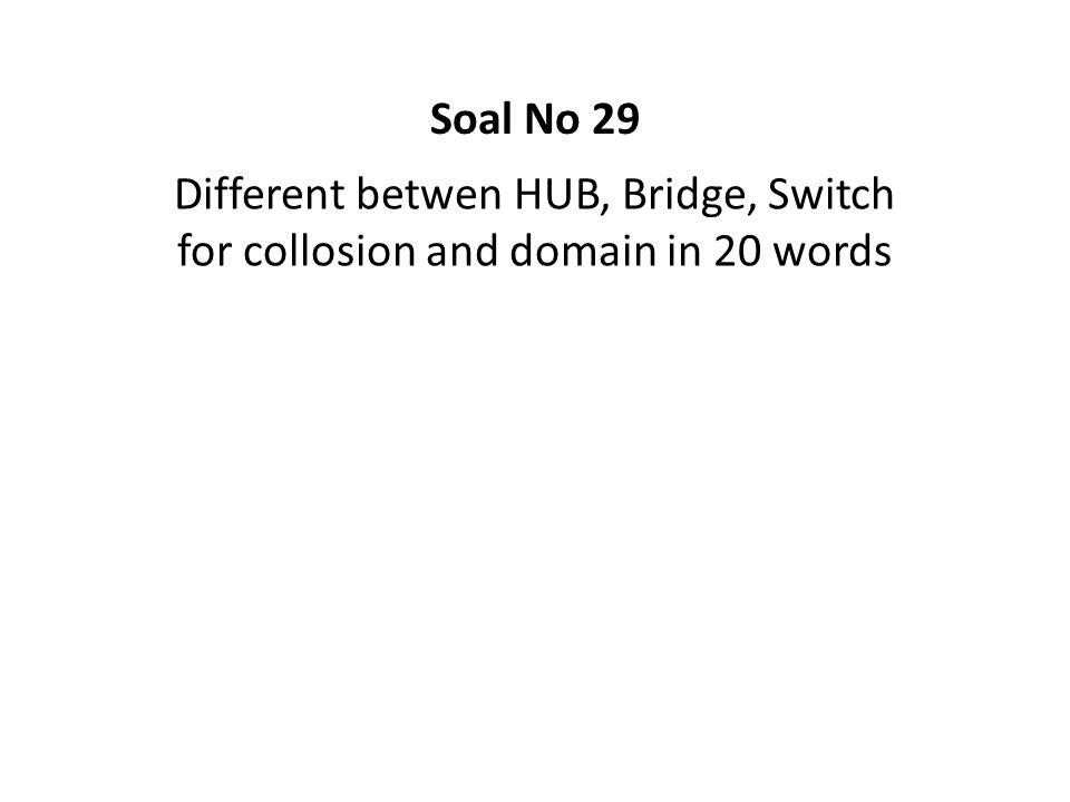 Different betwen HUB, Bridge, Switch for collosion and domain in 20 words Soal No 29