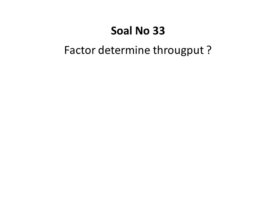 Factor determine througput ? Soal No 33