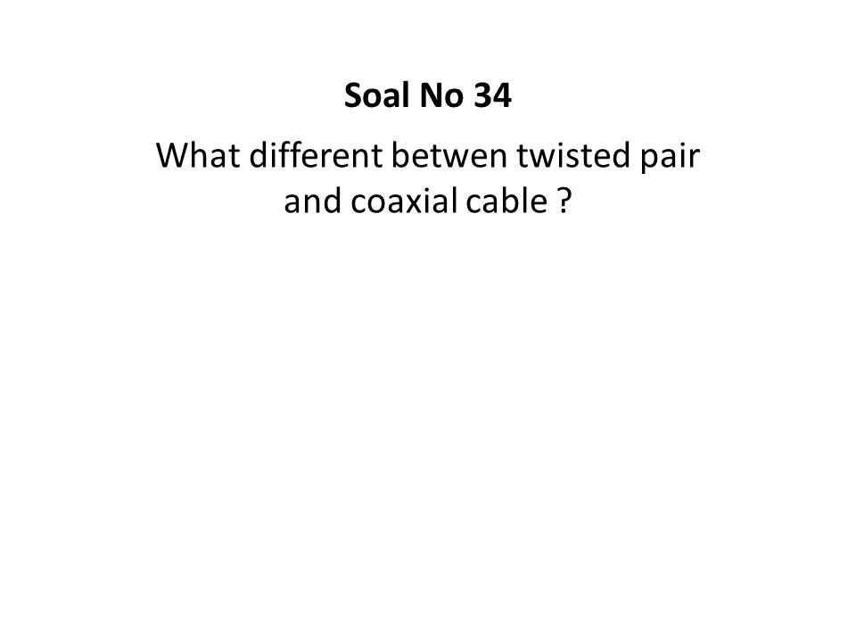 What different betwen twisted pair and coaxial cable ? Soal No 34