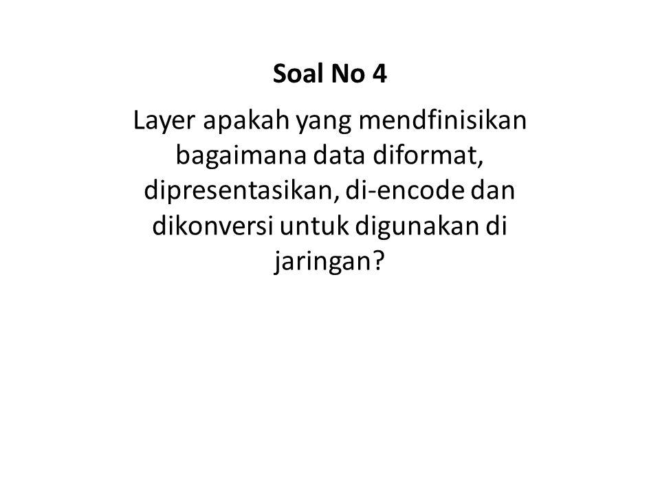 Layer apakah yang mendfinisikan bagaimana data diformat, dipresentasikan, di-encode dan dikonversi untuk digunakan di jaringan? Soal No 4