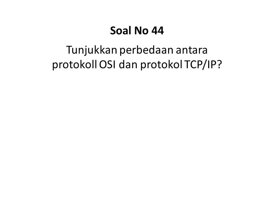Tunjukkan perbedaan antara protokoll OSI dan protokol TCP/IP? Soal No 44
