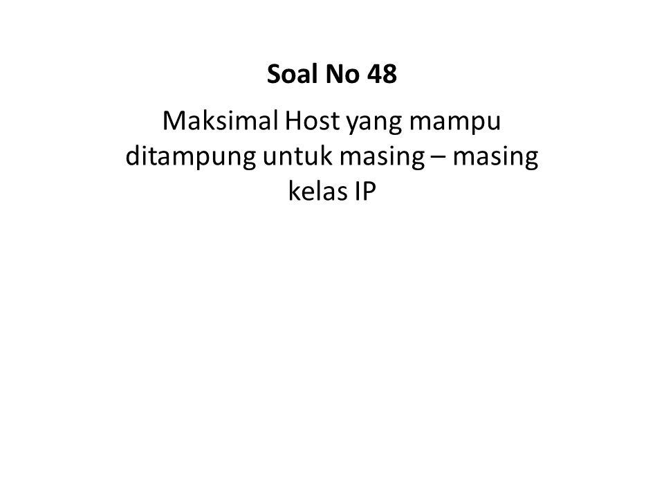 Maksimal Host yang mampu ditampung untuk masing – masing kelas IP Soal No 48