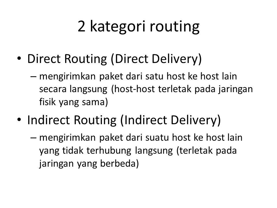 2 kategori routing Direct Routing (Direct Delivery) – mengirimkan paket dari satu host ke host lain secara langsung (host-host terletak pada jaringan fisik yang sama) Indirect Routing (Indirect Delivery) – mengirimkan paket dari suatu host ke host lain yang tidak terhubung langsung (terletak pada jaringan yang berbeda)