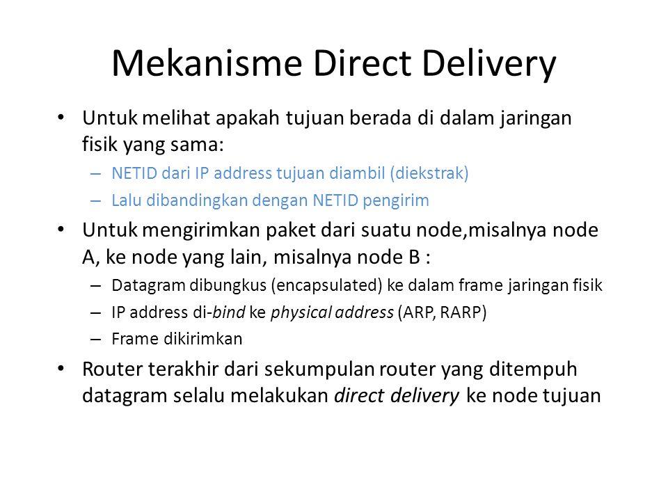 Mekanisme Direct Delivery Untuk melihat apakah tujuan berada di dalam jaringan fisik yang sama: – NETID dari IP address tujuan diambil (diekstrak) – Lalu dibandingkan dengan NETID pengirim Untuk mengirimkan paket dari suatu node,misalnya node A, ke node yang lain, misalnya node B : – Datagram dibungkus (encapsulated) ke dalam frame jaringan fisik – IP address di-bind ke physical address (ARP, RARP) – Frame dikirimkan Router terakhir dari sekumpulan router yang ditempuh datagram selalu melakukan direct delivery ke node tujuan