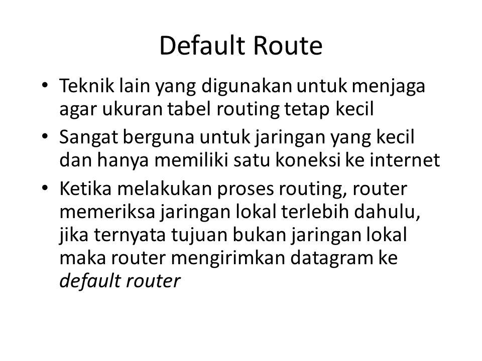 Default Route Teknik lain yang digunakan untuk menjaga agar ukuran tabel routing tetap kecil Sangat berguna untuk jaringan yang kecil dan hanya memiliki satu koneksi ke internet Ketika melakukan proses routing, router memeriksa jaringan lokal terlebih dahulu, jika ternyata tujuan bukan jaringan lokal maka router mengirimkan datagram ke default router