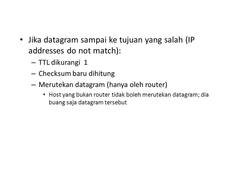 Jika datagram sampai ke tujuan yang salah (IP addresses do not match): – TTL dikurangi 1 – Checksum baru dihitung – Merutekan datagram (hanya oleh router) Host yang bukan router tidak boleh merutekan datagram; dia buang saja datagram tersebut