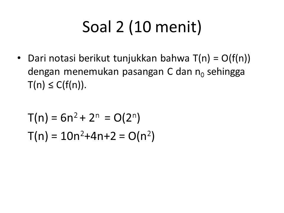 Soal 2 (10 menit) Dari notasi berikut tunjukkan bahwa T(n) = O(f(n)) dengan menemukan pasangan C dan n 0 sehingga T(n) ≤ C(f(n)). T(n) = 6n 2 + 2 n =
