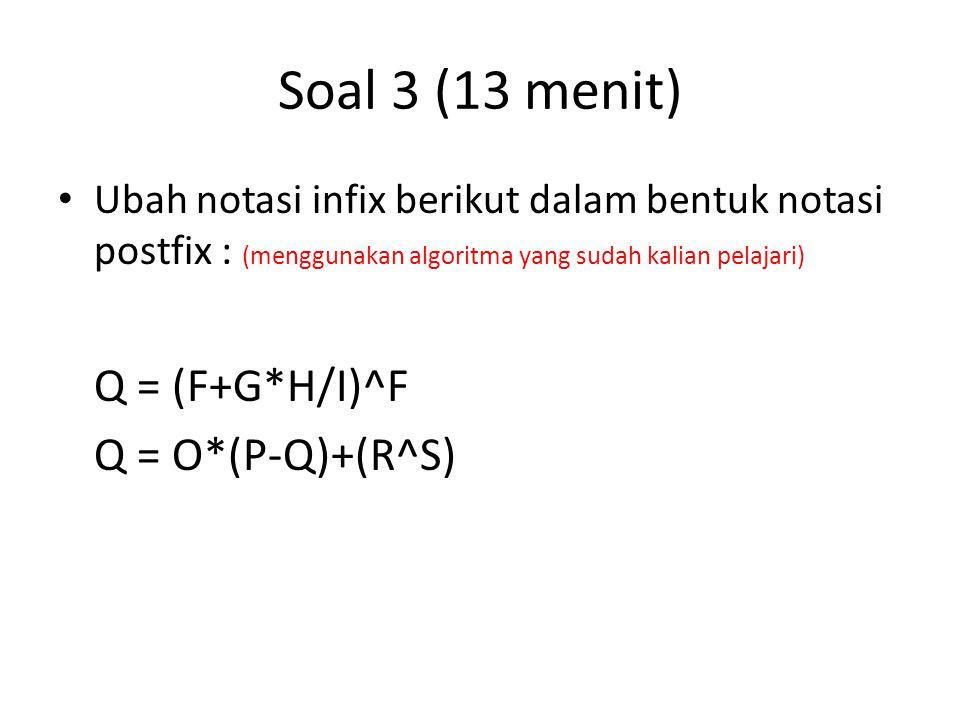 Soal 3 (13 menit) Ubah notasi infix berikut dalam bentuk notasi postfix : (menggunakan algoritma yang sudah kalian pelajari) Q = (F+G*H/I)^F Q = O*(P-Q)+(R^S)