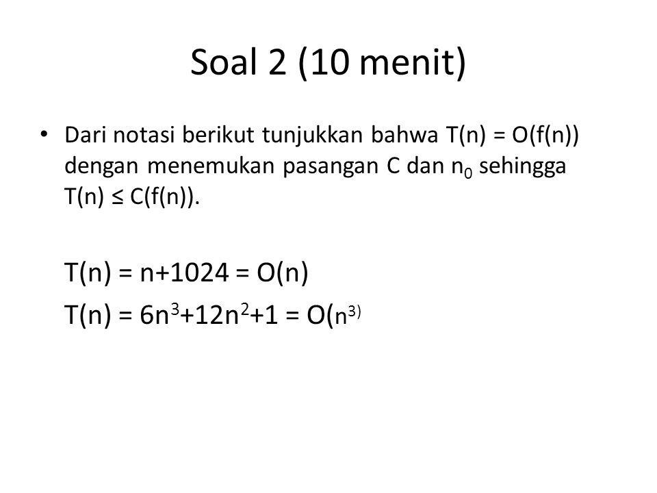 Soal 2 (10 menit) Dari notasi berikut tunjukkan bahwa T(n) = O(f(n)) dengan menemukan pasangan C dan n 0 sehingga T(n) ≤ C(f(n)). T(n) = n+1024 = O(n)