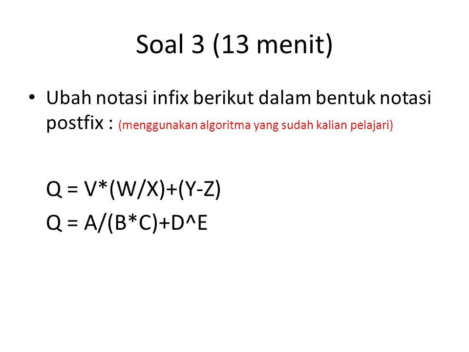 Soal 3 (13 menit) Ubah notasi infix berikut dalam bentuk notasi postfix : (menggunakan algoritma yang sudah kalian pelajari) Q = V*(W/X)+(Y-Z) Q = A/(
