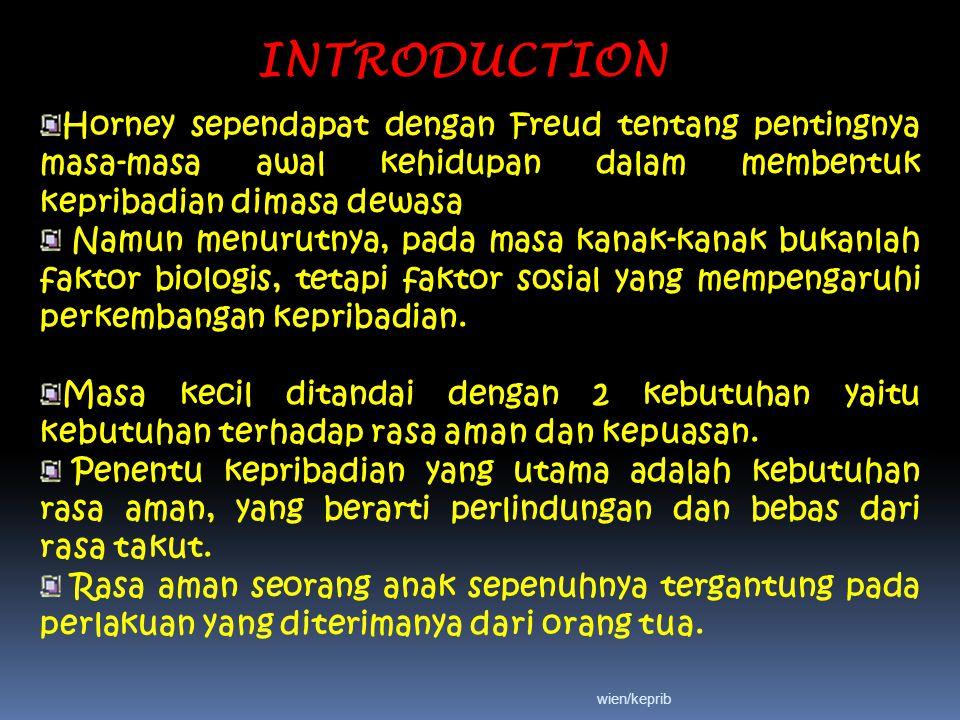 INTRODUCTION Horney sependapat dengan Freud tentang pentingnya masa-masa awal kehidupan dalam membentuk kepribadian dimasa dewasa Namun menurutnya, pada masa kanak-kanak bukanlah faktor biologis, tetapi faktor sosial yang mempengaruhi perkembangan kepribadian.