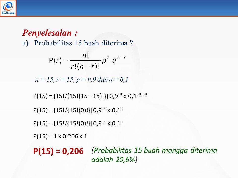 Penyelesaian : a)Probabilitas 15 buah diterima ? P(15) = [15!/{15!(15 – 15)!}] 0,9 15 x 0,1 15-15 P(15) = [15!/{15!(0)!}] 0,9 15 x 0,1 0 P(15) = 1 x 0