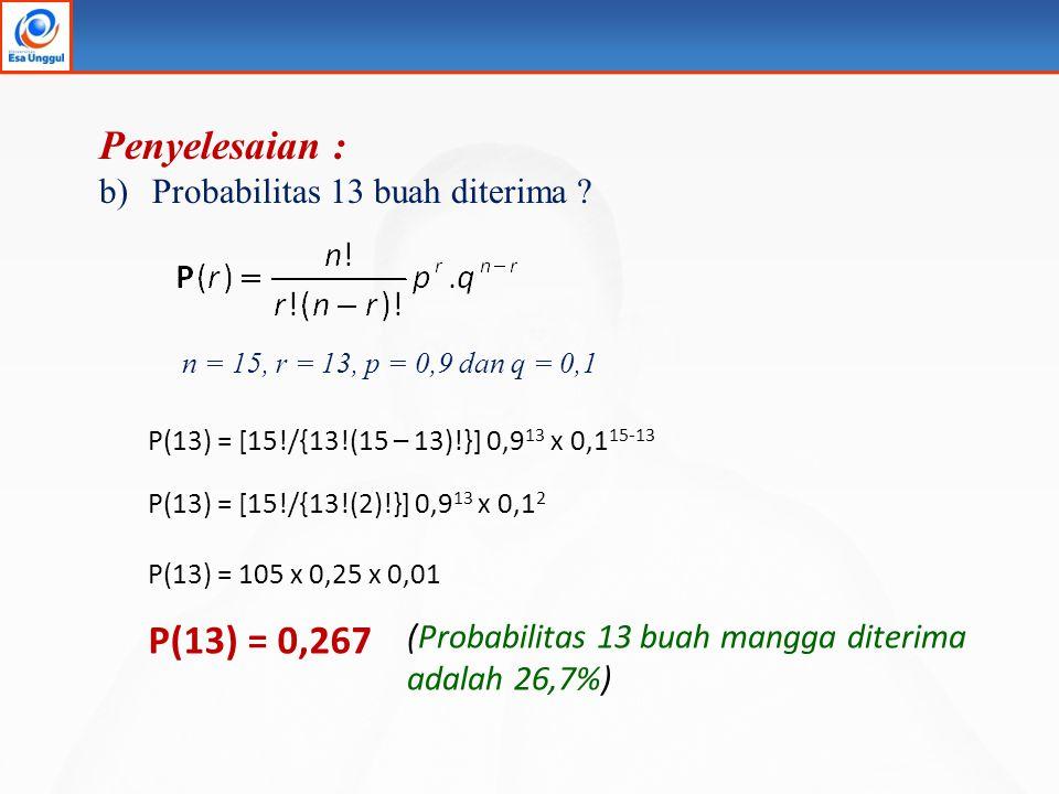 Penyelesaian : b)Probabilitas 13 buah diterima ? P(13) = [15!/{13!(15 – 13)!}] 0,9 13 x 0,1 15-13 P(13) = [15!/{13!(2)!}] 0,9 13 x 0,1 2 P(13) = 105 x