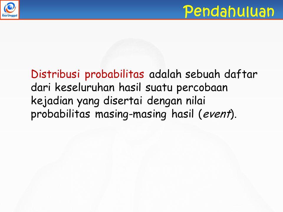 Pendahuluan Distribusi probabilitas adalah sebuah daftar dari keseluruhan hasil suatu percobaan kejadian yang disertai dengan nilai probabilitas masin