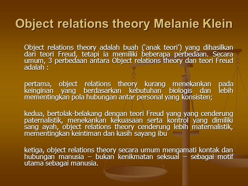 Object relations theory Melanie Klein Object relations theory adalah buah ('anak teori') yang dihasilkan dari teori Freud, tetapi ia memiliki beberapa perbedaan.