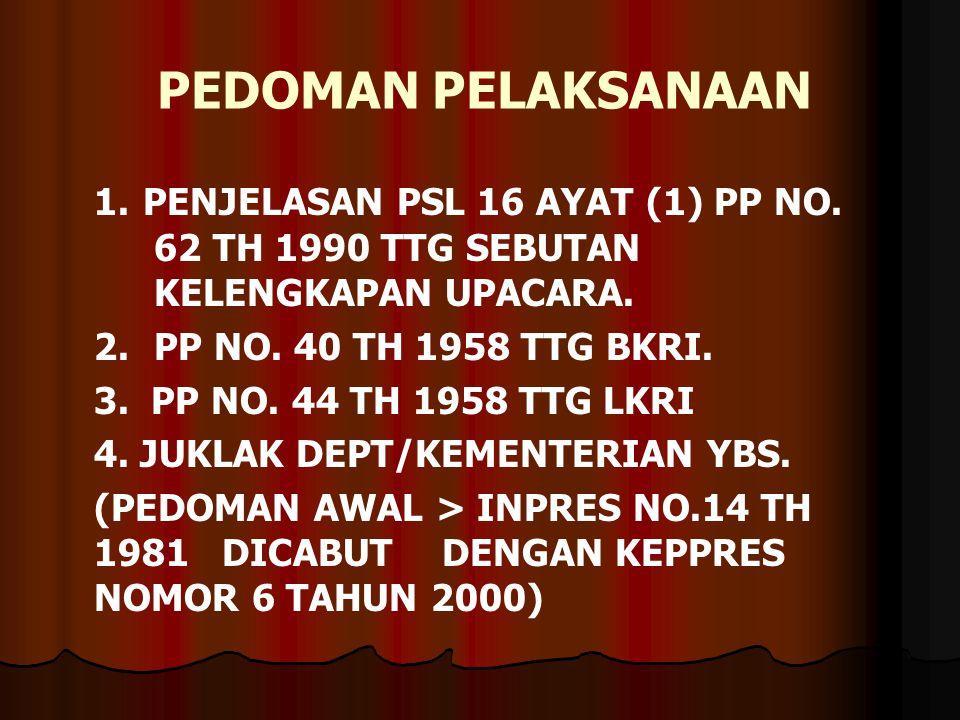 PEDOMAN PELAKSANAAN 1. PENJELASAN PSL 16 AYAT (1) PP NO. 62 TH 1990 TTG SEBUTAN KELENGKAPAN UPACARA. 2.PP NO. 40 TH 1958 TTG BKRI. 3. PP NO. 44 TH 195