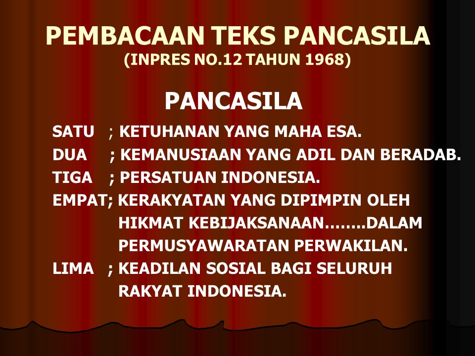 PEMBACAAN TEKS PANCASILA (INPRES NO.12 TAHUN 1968) PANCASILA SATU ; KETUHANAN YANG MAHA ESA. DUA ; KEMANUSIAAN YANG ADIL DAN BERADAB. TIGA ; PERSATUAN