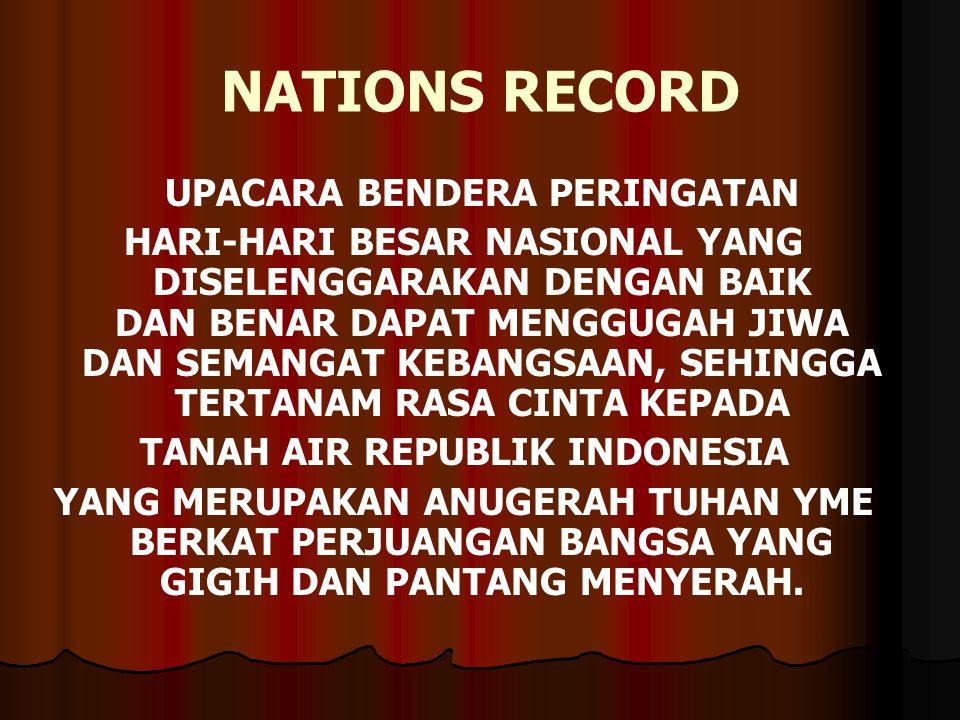 NATIONS RECORD UPACARA BENDERA PERINGATAN HARI-HARI BESAR NASIONAL YANG DISELENGGARAKAN DENGAN BAIK DAN BENAR DAPAT MENGGUGAH JIWA DAN SEMANGAT KEBANGSAAN, SEHINGGA TERTANAM RASA CINTA KEPADA TANAH AIR REPUBLIK INDONESIA YANG MERUPAKAN ANUGERAH TUHAN YME BERKAT PERJUANGAN BANGSA YANG GIGIH DAN PANTANG MENYERAH.