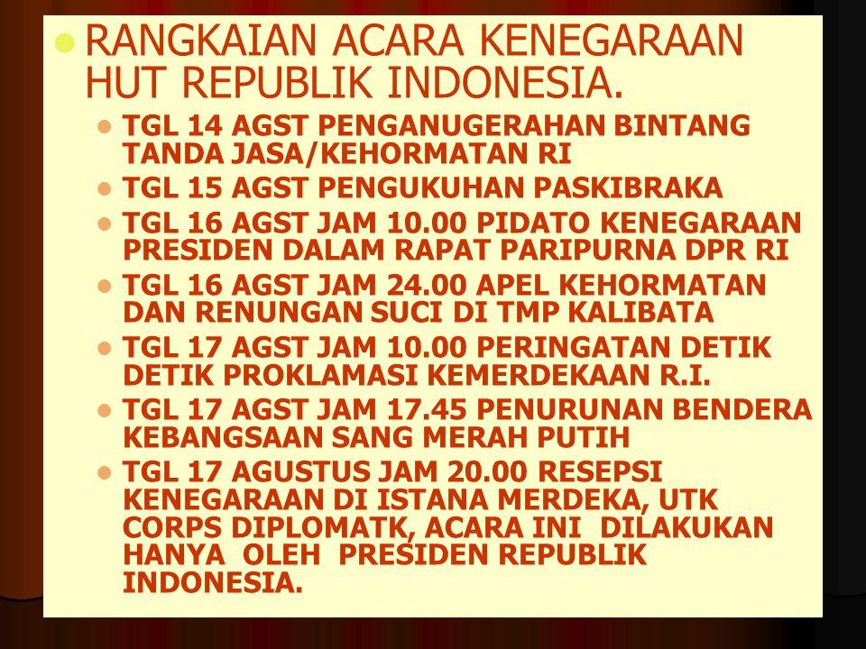 RANGKAIAN ACARA KENEGARAAN HUT REPUBLIK INDONESIA. TGL 14 AGST PENGANUGERAHAN BINTANG TANDA JASA/KEHORMATAN RI TGL 15 AGST PENGUKUHAN PASKIBRAKA TGL 1