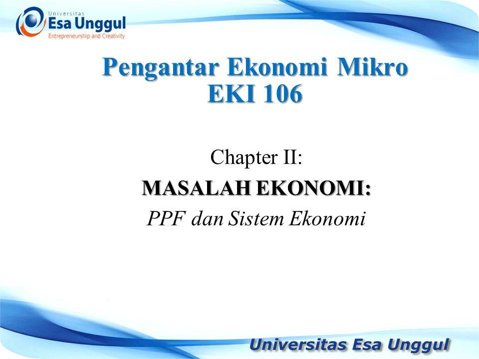 Pengantar Ekonomi Mikro EKI 106 Chapter II: MASALAH EKONOMI: PPF dan Sistem Ekonomi