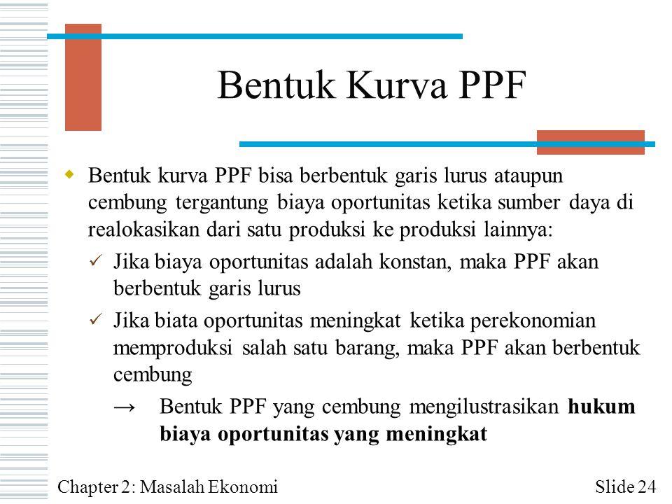 Bentuk Kurva PPF  Bentuk kurva PPF bisa berbentuk garis lurus ataupun cembung tergantung biaya oportunitas ketika sumber daya di realokasikan dari sa