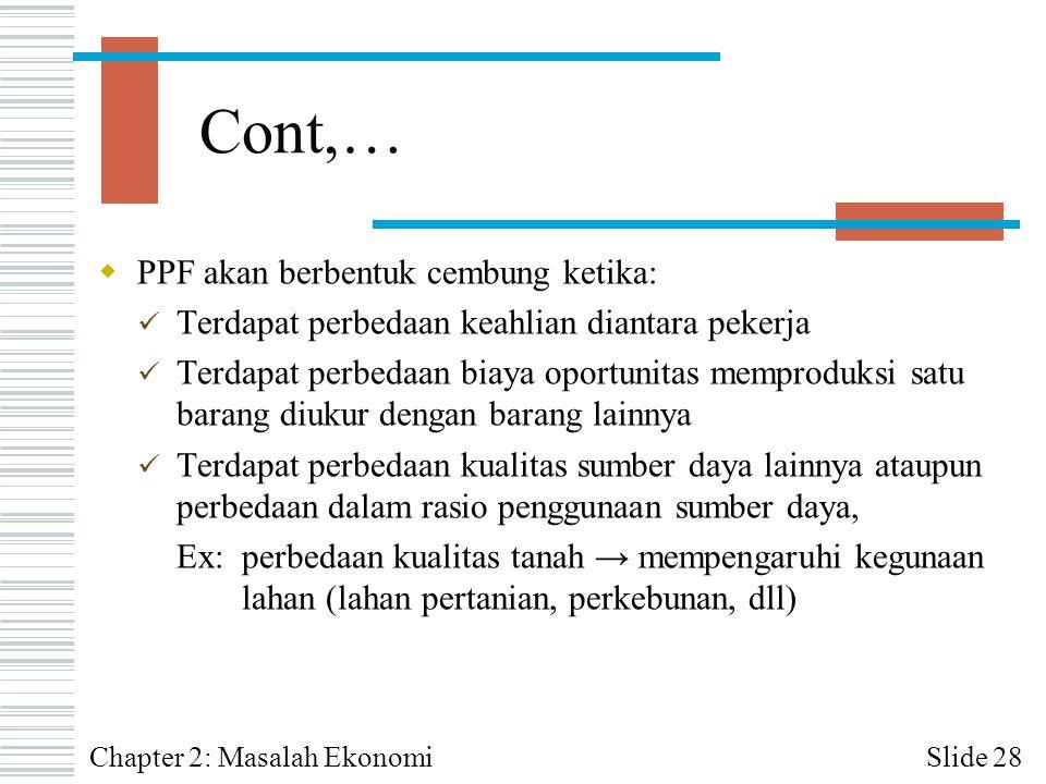 Cont,…  PPF akan berbentuk cembung ketika: Terdapat perbedaan keahlian diantara pekerja Terdapat perbedaan biaya oportunitas memproduksi satu barang