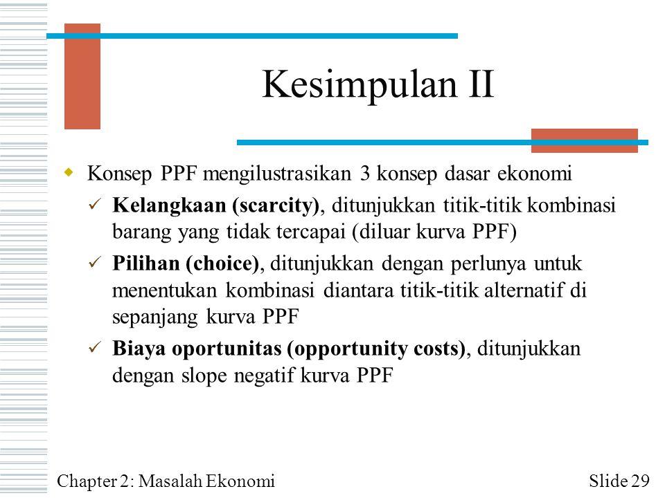 Kesimpulan II  Konsep PPF mengilustrasikan 3 konsep dasar ekonomi Kelangkaan (scarcity), ditunjukkan titik-titik kombinasi barang yang tidak tercapai