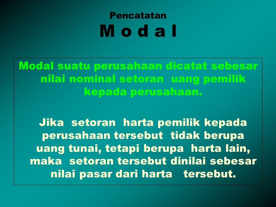 Pencatatan M o d a l Modal suatu perusahaan dicatat sebesar nilai nominal setoran uang pemilik kepada perusahaan. Jika setoran harta pemilik kepada pe