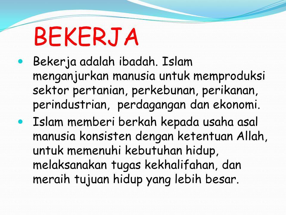BEKERJA Bekerja adalah ibadah. Islam menganjurkan manusia untuk memproduksi sektor pertanian, perkebunan, perikanan, perindustrian, perdagangan dan ek
