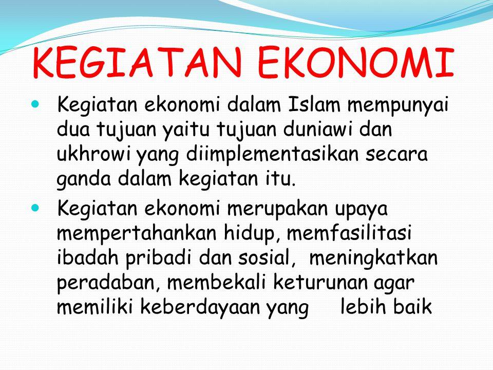 KEGIATAN EKONOMI Kegiatan ekonomi dalam Islam mempunyai dua tujuan yaitu tujuan duniawi dan ukhrowi yang diimplementasikan secara ganda dalam kegiatan