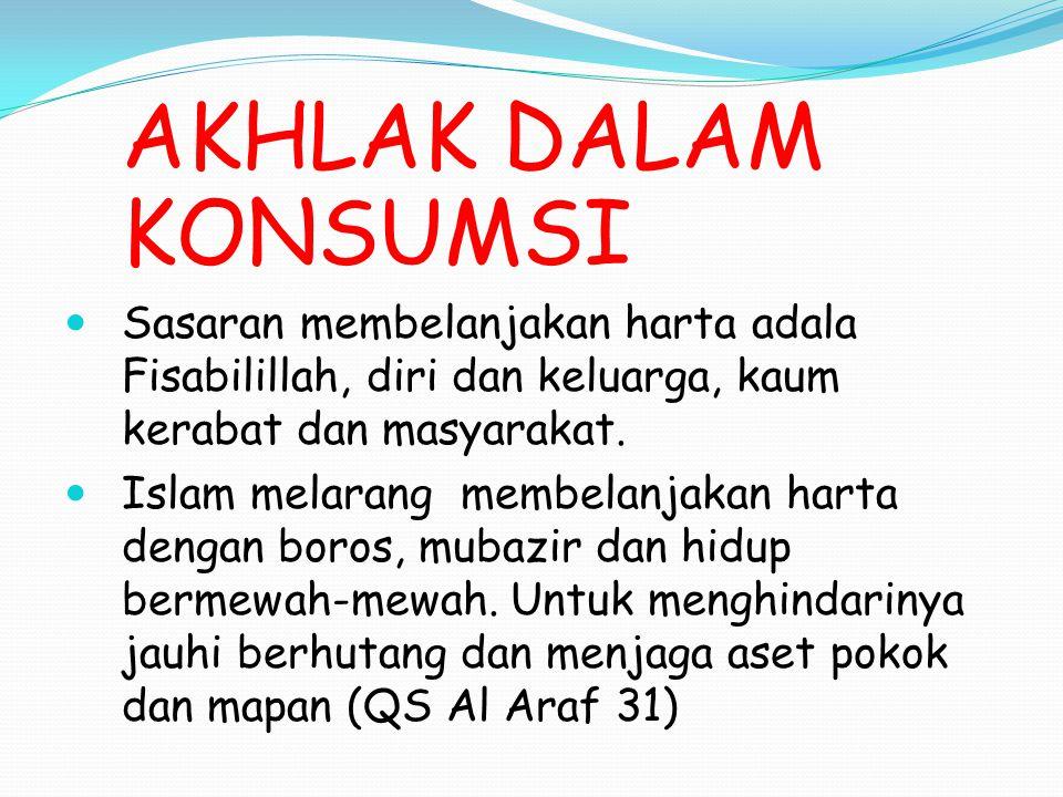 AKHLAK DALAM KONSUMSI Sasaran membelanjakan harta adala Fisabilillah, diri dan keluarga, kaum kerabat dan masyarakat. Islam melarang membelanjakan har