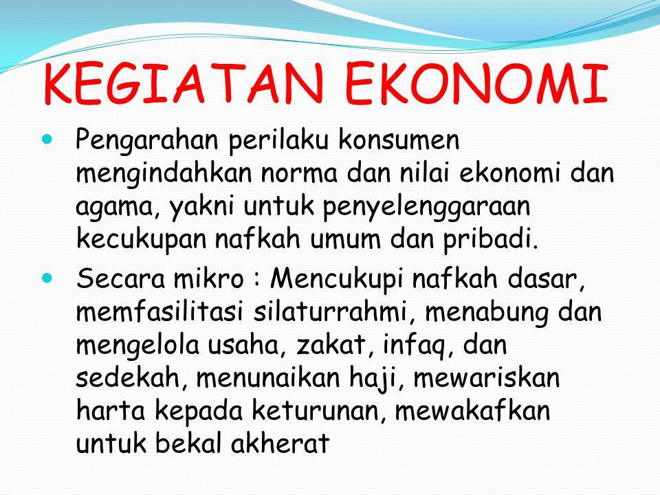 KEGIATAN EKONOMI Pengarahan perilaku konsumen mengindahkan norma dan nilai ekonomi dan agama, yakni untuk penyelenggaraan kecukupan nafkah umum dan pr