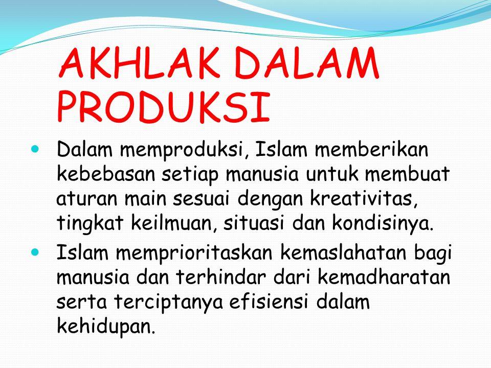 AKHLAK DALAM PRODUKSI Dalam memproduksi, Islam memberikan kebebasan setiap manusia untuk membuat aturan main sesuai dengan kreativitas, tingkat keilmu