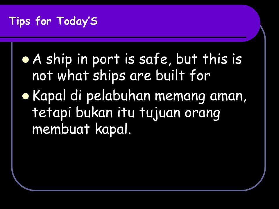 Tips for Today'S A ship in port is safe, but this is not what ships are built for Kapal di pelabuhan memang aman, tetapi bukan itu tujuan orang membua