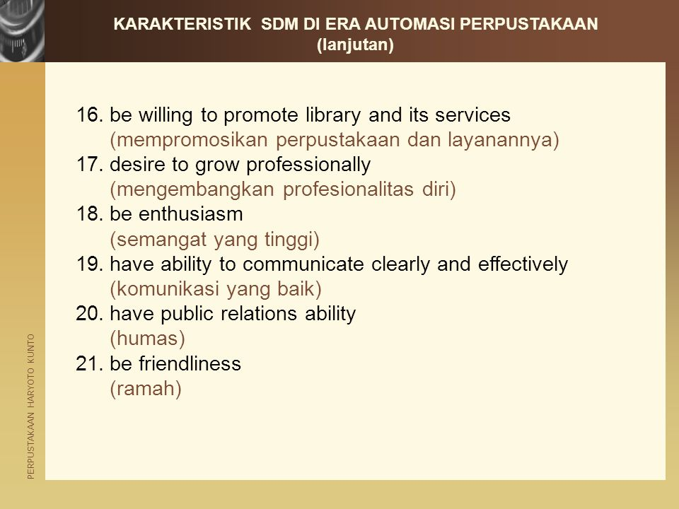 PERPUSTAKAAN HARYOTO KUNTO 16.be willing to promote library and its services (mempromosikan perpustakaan dan layanannya) 17.desire to grow professionally (mengembangkan profesionalitas diri) 18.be enthusiasm (semangat yang tinggi) 19.have ability to communicate clearly and effectively (komunikasi yang baik) 20.have public relations ability (humas) 21.be friendliness (ramah) KARAKTERISTIK SDM DI ERA AUTOMASI PERPUSTAKAAN (lanjutan)