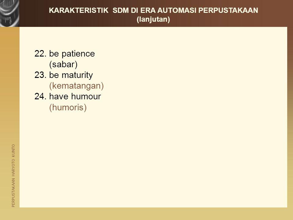 PERPUSTAKAAN HARYOTO KUNTO 22.be patience (sabar) 23.be maturity (kematangan) 24.have humour (humoris) KARAKTERISTIK SDM DI ERA AUTOMASI PERPUSTAKAAN