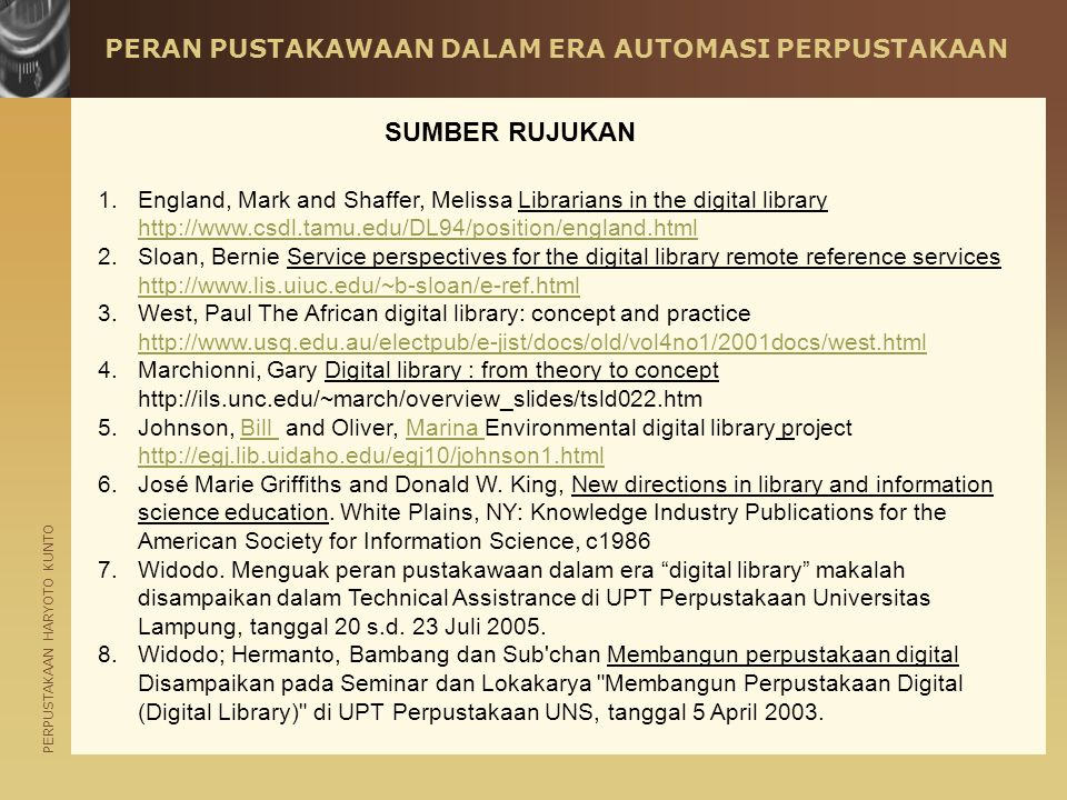 PERPUSTAKAAN HARYOTO KUNTO PERAN PUSTAKAWAAN DALAM ERA AUTOMASI PERPUSTAKAAN 1.England, Mark and Shaffer, Melissa Librarians in the digital library http://www.csdl.tamu.edu/DL94/position/england.html http://www.csdl.tamu.edu/DL94/position/england.html 2.Sloan, Bernie Service perspectives for the digital library remote reference services http://www.lis.uiuc.edu/~b-sloan/e-ref.html http://www.lis.uiuc.edu/~b-sloan/e-ref.html 3.West, Paul The African digital library: concept and practice http://www.usq.edu.au/electpub/e-jist/docs/old/vol4no1/2001docs/west.html http://www.usq.edu.au/electpub/e-jist/docs/old/vol4no1/2001docs/west.html 4.Marchionni, Gary Digital library : from theory to concept http://ils.unc.edu/~march/overview_slides/tsld022.htm 5.Johnson, Bill and Oliver, Marina Environmental digital library project http://egj.lib.uidaho.edu/egj10/johnson1.htmlBill Marina http://egj.lib.uidaho.edu/egj10/johnson1.html 6.José Marie Griffiths and Donald W.