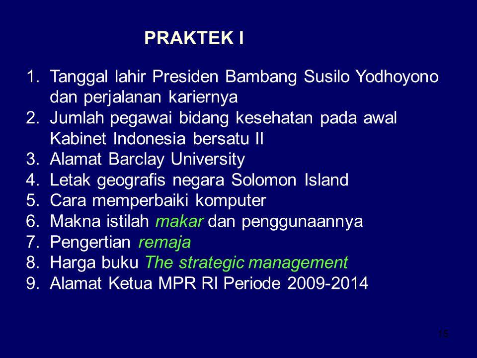 15 PRAKTEK I 1.Tanggal lahir Presiden Bambang Susilo Yodhoyono dan perjalanan kariernya 2.Jumlah pegawai bidang kesehatan pada awal Kabinet Indonesia