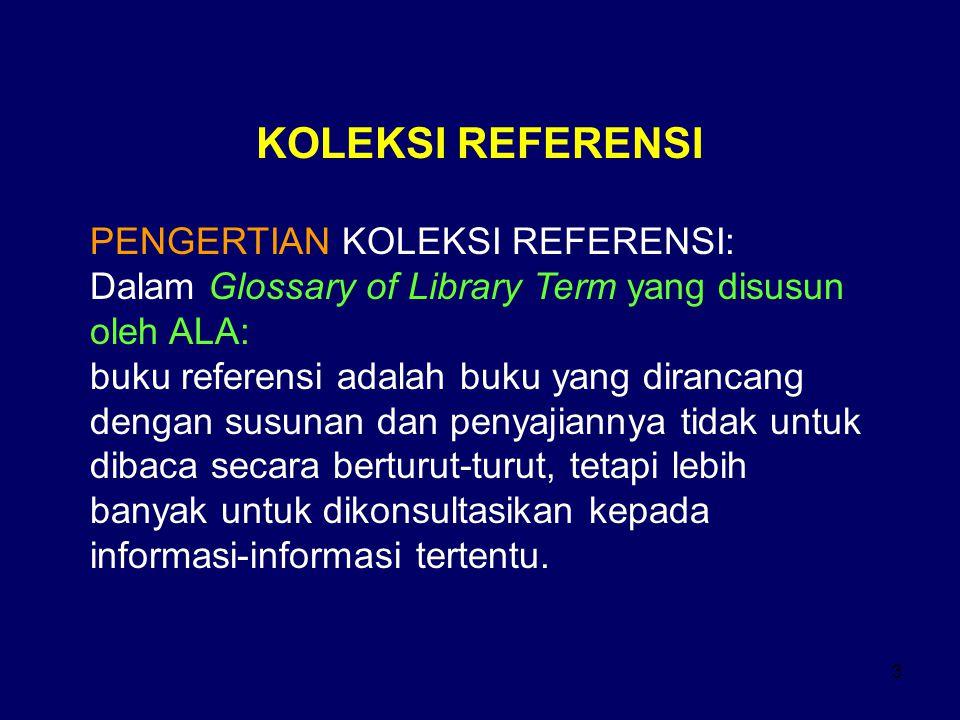 3 KOLEKSI REFERENSI PENGERTIAN KOLEKSI REFERENSI: Dalam Glossary of Library Term yang disusun oleh ALA: buku referensi adalah buku yang dirancang deng