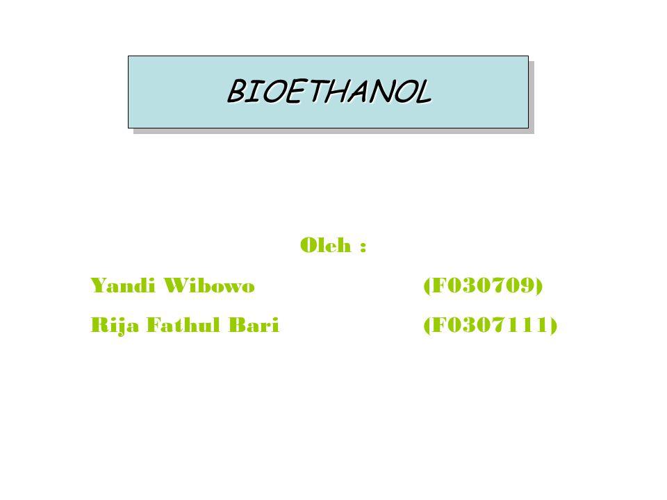 BIOETHANOLBIOETHANOL Oleh : Yandi Wibowo(F030709) Rija Fathul Bari(F0307111)