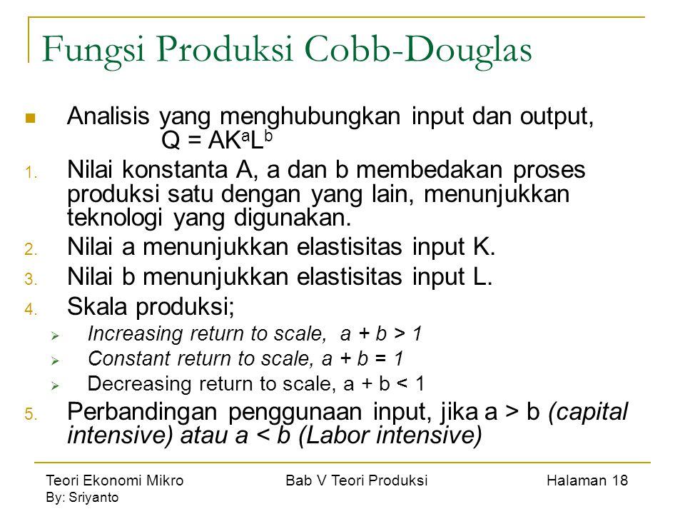 Teori Ekonomi Mikro Bab V Teori Produksi Halaman 18 By: Sriyanto Fungsi Produksi Cobb-Douglas Analisis yang menghubungkan input dan output, Q = AK a L b 1.